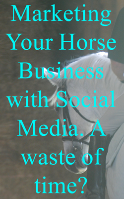 Marketing Your Horse Business with Social Media. A waste of time?